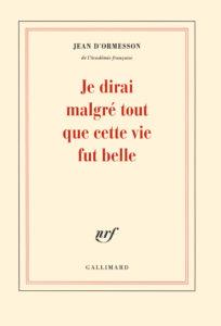 Je-dirai-malgré-tout-que-cette-vie-fut-belle-Jean-d-Ormesson- Gallimard